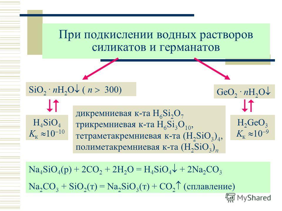 При подкислении водных растворов силикатов и германатов SiO 2. nH 2 O ( n 300) дикремниевая к-та H 6 Si 2 O 7 трикремниевая к-та H 6 Si 3 O 10, тетраметакремниевая к-та (H 2 SiO 3 ) 4, полиметакремниевая к-та (H 2 SiO 3 ) n GeO 2. nH 2 O H 4 SiO 4 K