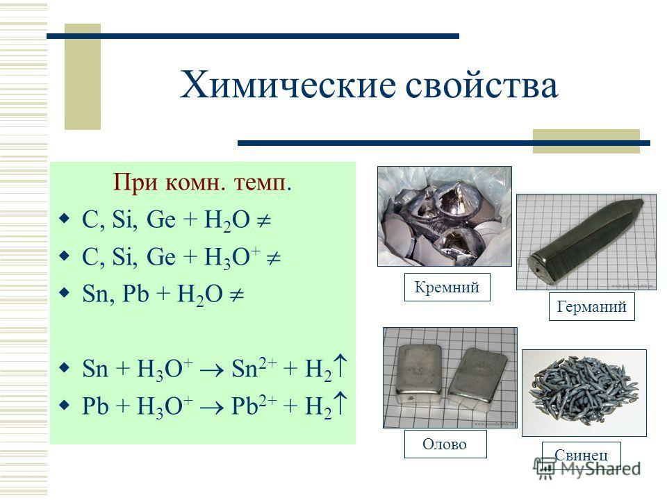 Химические свойства При комн. темп. С, Si, Ge + H 2 O С, Si, Ge + H 3 O + Sn, Pb + H 2 O Sn + H 3 O + Sn 2+ + H 2 Pb + H 3 O + Pb 2+ + H 2 Кремний Свинец Олово Германий