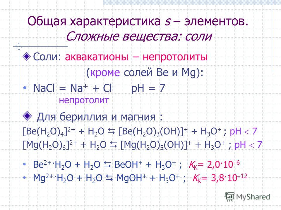 Общая характеристика s – элементов. Сложные вещества: соли Соли: аквакатионы – непротолиты (кроме солей Be и Mg): NaCl = Na + + Cl рН = 7 непротолит Для бериллия и магния : [Be(H 2 O) 4 ] 2+ + H 2 O [Be(H 2 O) 3 (OH)] + + H 3 O + ; рН 7 [Mg(H 2 O) 6