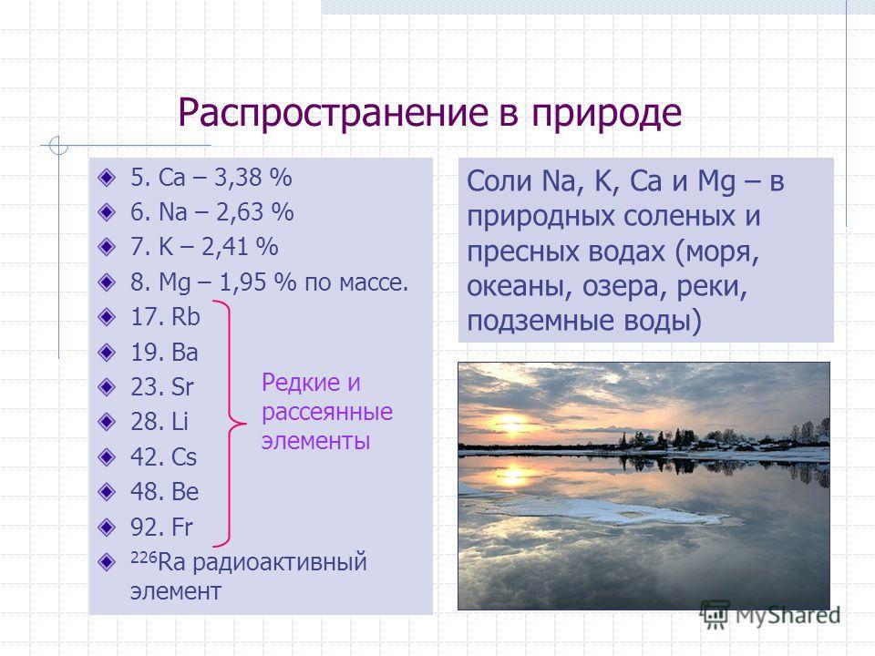 Распространение в природе 5. Ca – 3,38 % 6. Na – 2,63 % 7. K – 2,41 % 8. Mg – 1,95 % по массе. 17. Rb 19. Ba 23. Sr 28. Li 42. Cs 48. Be 92. Fr 226 Ra радиоактивный элемент Редкие и рассеянные элементы Соли Na, K, Ca и Mg – в природных соленых и прес