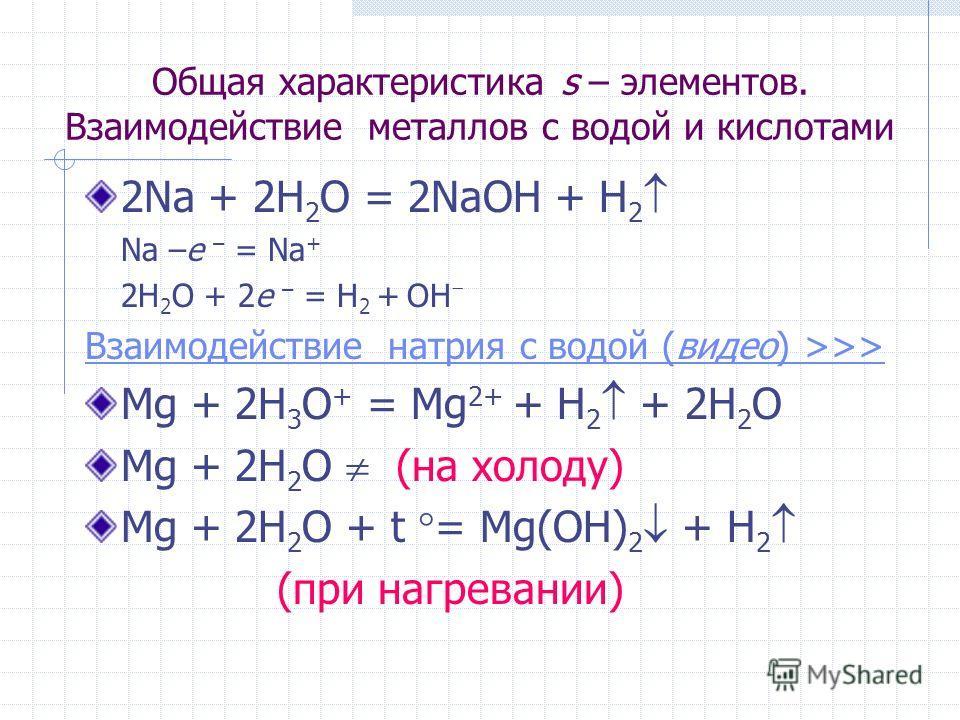 Общая характеристика s – элементов. Взаимодействие металлов с водой и кислотами 2Na + 2H 2 O = 2NaOH + H 2 Na –e – = Na + 2H 2 O + 2e – = H 2 + OH Взаимодействие натрия с водой (видео) >>> Mg + 2H 3 O + = Mg 2+ + H 2 + 2H 2 O Mg + 2H 2 O (на холоду)