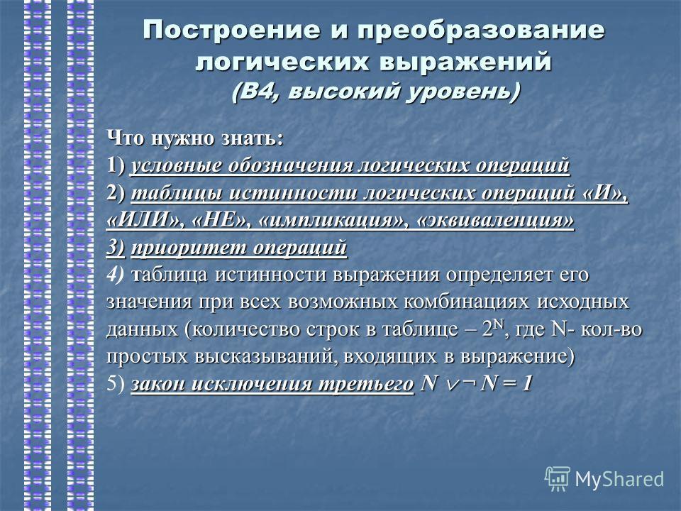 Построение и преобразование логических выражений (В4, высокий уровень) Что нужно знать: 1) условные обозначения логических операций 2) таблицы истинности логических операций «И», «ИЛИ», «НЕ», «импликация», «эквиваленция» 3)приоритет операций 3) приор