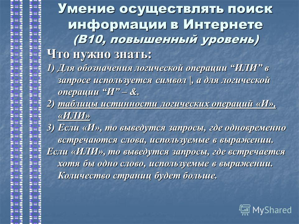 Умение осуществлять поиск информации в Интернете (В10, повышенный уровень) Что нужно знать: 1)Для обозначения логической операции ИЛИ в запросе используется символ |, а для логической операции И – &. 2)таблицы истинности логических операций «И», «ИЛИ