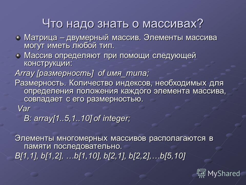 Что надо знать о массивах? Матрица – двумерный массив. Элементы массива могут иметь любой тип. Массив определяют при помощи следующей конструкции: Array [размерность] of имя_типа; Размерность. Количество индексов, необходимых для определения положени