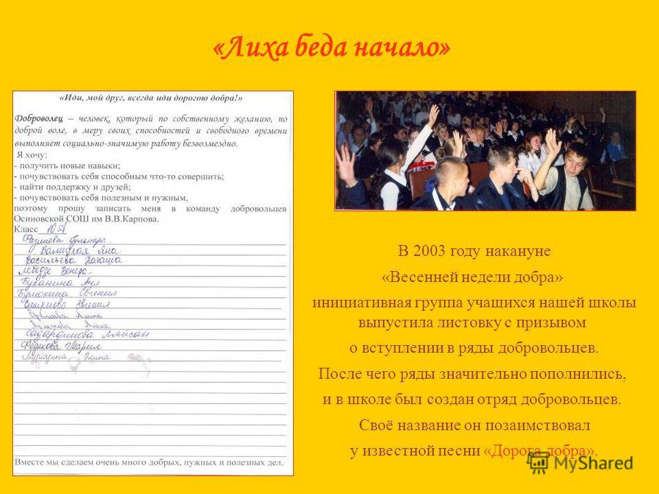 «Лиха беда начало» В 2003 году накануне «Весенней недели добра» инициативная группа учащихся нашей школы выпустила листовку с призывом о вступлении в ряды добровольцев. После чего ряды значительно пополнились, и в школе был создан отряд добровольцев.