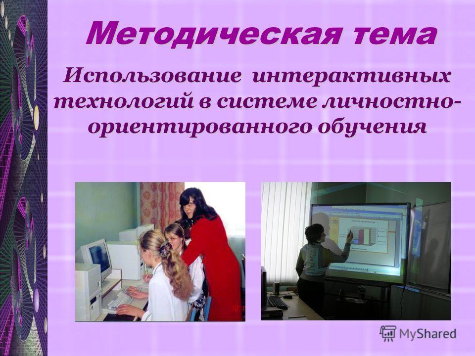 Использование интерактивных технологий в системе личностно- ориентированного обучения Методическая тема