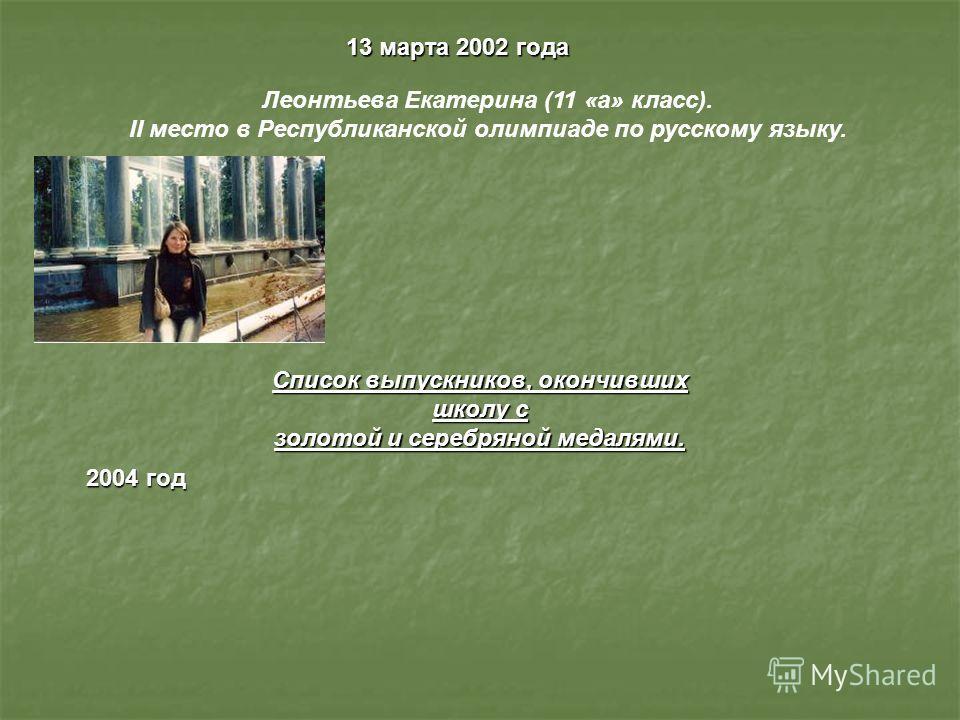 13 марта 2002 года Леонтьева Екатерина (11 «а» класс). II место в Республиканской олимпиаде по русскому языку. Список выпускников, окончивших школу с золотой и серебряной медалями. 2004 год