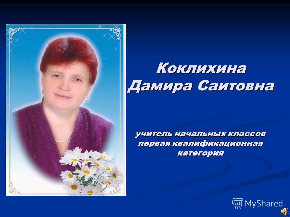 Коклихина Дамира Саитовна учитель начальных классов первая квалификационная категория