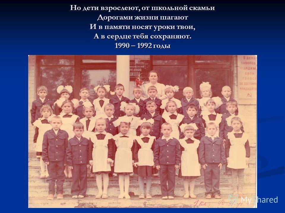 Но дети взрослеют, от школьной скамьи Дорогами жизни шагают И в памяти носят уроки твои, А в сердце тебя сохраняют. 1990 – 1992 годы