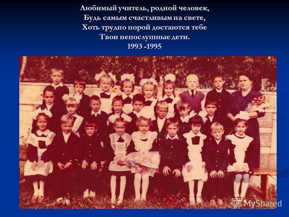 Любимый учитель, родной человек, Будь самым счастливым на свете, Хоть трудно порой достаются тебе Твои непослушные дети. 1993 -1995