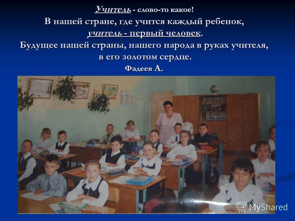 Учитель - слово-то какое! В нашей стране, где учится каждый ребенок, учитель - первый человек. Будущее нашей страны, нашего народа в руках учителя, в его золотом сердце. Фадеев А.