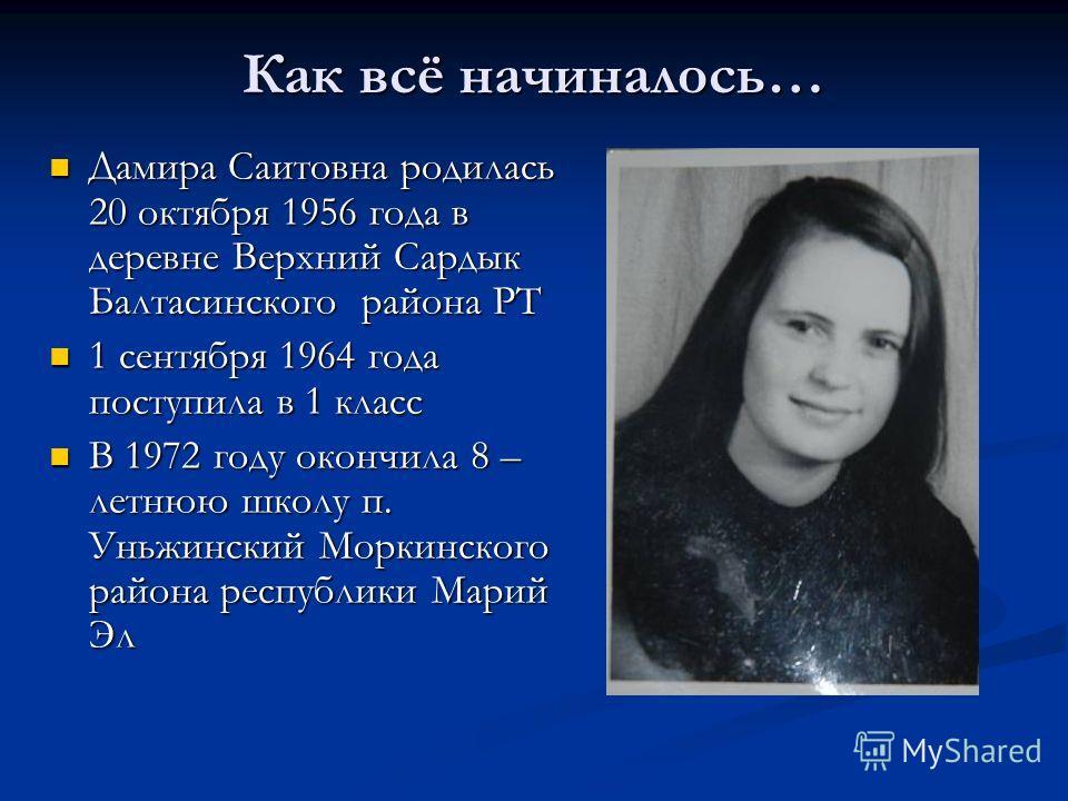 Как всё начиналось… Дамира Саитовна родилась 20 октября 1956 года в деревне Верхний Сардык Балтасинского района РТ Дамира Саитовна родилась 20 октября 1956 года в деревне Верхний Сардык Балтасинского района РТ 1 сентября 1964 года поступила в 1 класс