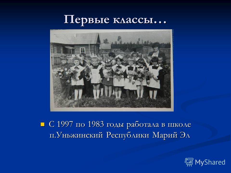Первые классы … С 1997 по 1983 годы работала в школе п.Уньжинский Республики Марий Эл