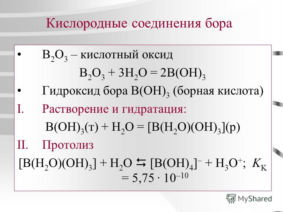 Кислородные соединения бора B 2 O 3 – кислотный оксид B 2 O 3 + 3H 2 O = 2B(OH) 3 Гидроксид бора B(OH) 3 (борная кислота) I.Растворение и гидратация: B(OH) 3 (т) + H 2 O = [B(H 2 O)(OH) 3 ](р) II.Протолиз [B(H 2 O)(OH) 3 ] + H 2 O [B(OH) 4 ] + H 3 O