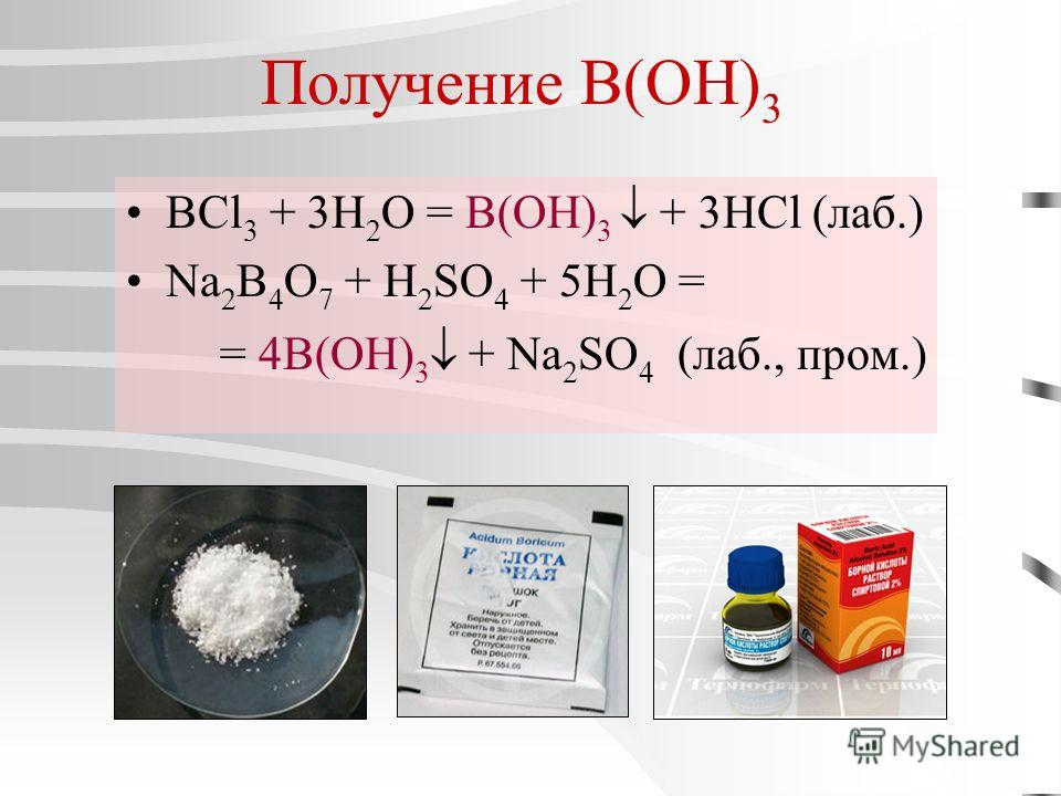 Получение B(OH) 3 BCl 3 + 3H 2 O = B(OH) 3 + 3HCl (лаб.) Na 2 B 4 O 7 + H 2 SO 4 + 5H 2 O = = 4B(OH) 3 + Na 2 SO 4 (лаб., пром.)