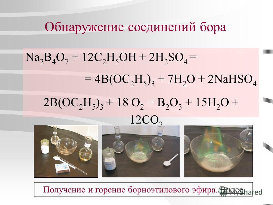 Обнаружение соединений бора Na 2 B 4 O 7 + 12C 2 H 5 OH + 2H 2 SO 4 = = 4B(OC 2 H 5 ) 3 + 7H 2 O + 2NaHSO 4 2B(OC 2 H 5 ) 3 + 18 O 2 = B 2 O 3 + 15H 2 O + 12CO 2 Получение и горение борноэтилового эфира. ВидеоВидео