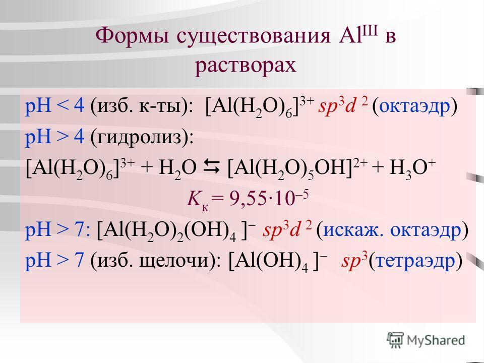 Формы существования Al III в растворах рН < 4 (изб. к-ты): [Al(H 2 O) 6 ] 3+ sp 3 d 2 (октаэдр) рН > 4 (гидролиз): [Al(H 2 O) 6 ] 3+ + H 2 O [Al(H 2 O) 5 OH] 2+ + H 3 O + K к = 9,55·10 –5 рН > 7: [Al(H 2 O) 2 (OH) 4 ] sp 3 d 2 (искаж. октаэдр) рН > 7