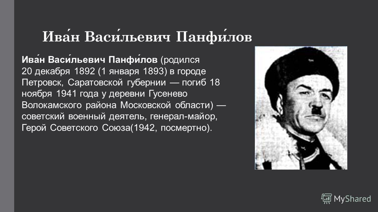 Иван Васильевич Панфилов Ива́н Васи́льевич Панфи́лов (родился 20 декабря 1892 (1 января 1893) в городе Петровск, Саратовской губернии погиб 18 ноября 1941 года у деревни Гусенево Волокамского района Московской области) советский военный деятель, гене