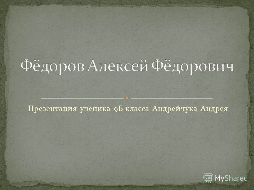 Презентация ученика 9Б класса Андрейчука Андрея
