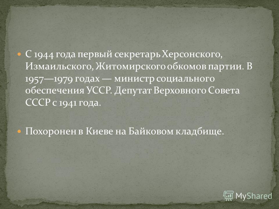 С 1944 года первый секретарь Херсонского, Измаильского, Житомирского обкомов партии. В 19571979 годах министр социального обеспечения УССР. Депутат Верховного Совета СССР с 1941 года. Похоронен в Киеве на Байковом кладбище.
