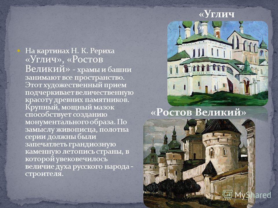На картинах Н. К. Рериха «Углич», «Ростов Великий» - храмы и башни занимают все пространство. Этот художественный прием подчеркивает величественную красоту древних памятников. Крупный, мощный мазок способствует созданию монументального образа. По зам