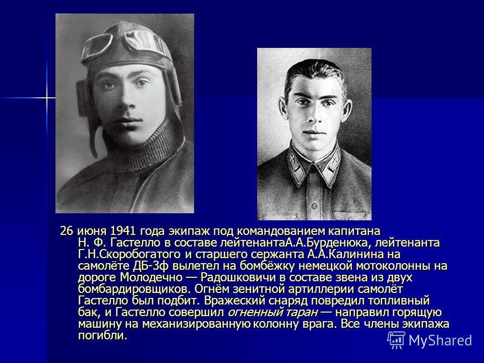 26 июня 1941 года экипаж под командованием капитана Н. Ф. Гастелло в составе лейтенантаА.А.Бурденюка, лейтенанта Г.Н.Скоробогатого и старшего сержанта А.А.Калинина на самолёте ДБ-3ф вылетел на бомбёжку немецкой мотоколонны на дороге Молодечно Радошко