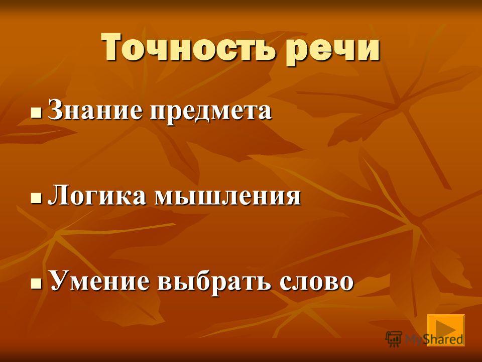 Точность речи Знание предмета Знание предмета Логика мышления Логика мышления Умение выбрать слово Умение выбрать слово