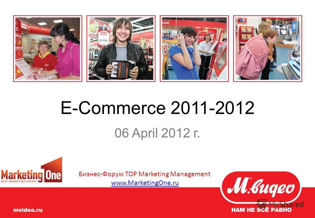 E-Commerce 2011-2012 06 April 2012 г. Бизнес-Форум TOP Marketing Management www.MarketingOne.ru