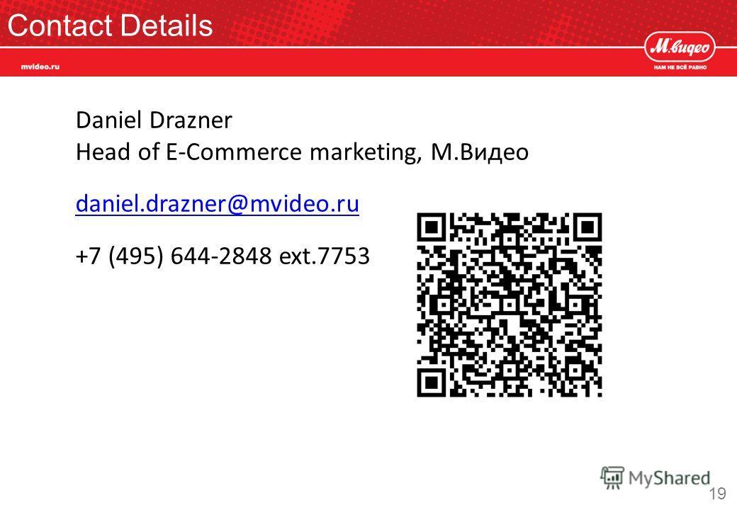 Contact Details 19 Daniel Drazner Head of E-Commerce marketing, М.Видео daniel.drazner@mvideo.ru +7 (495) 644-2848 ext.7753