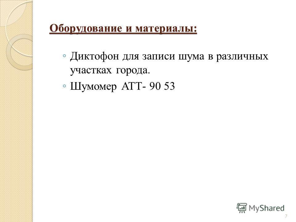 Оборудование и материалы: Диктофон для записи шума в различных участках города. Шумомер АТТ- 90 53 7