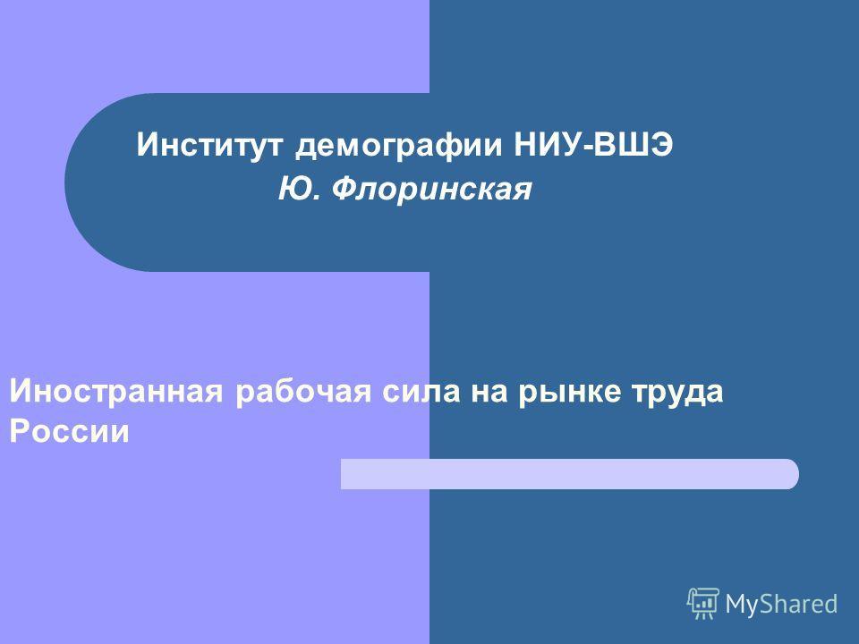 Институт демографии НИУ-ВШЭ Ю. Флоринская Иностранная рабочая сила на рынке труда России