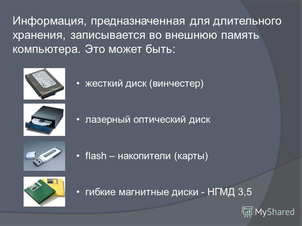 Информация, предназначенная для длительного хранения, записывается во внешнюю память компьютера. Это может быть: жесткий диск (винчестер) лазерный оптический диск flash – накопители (карты) гибкие магнитные диски - НГМД 3,5
