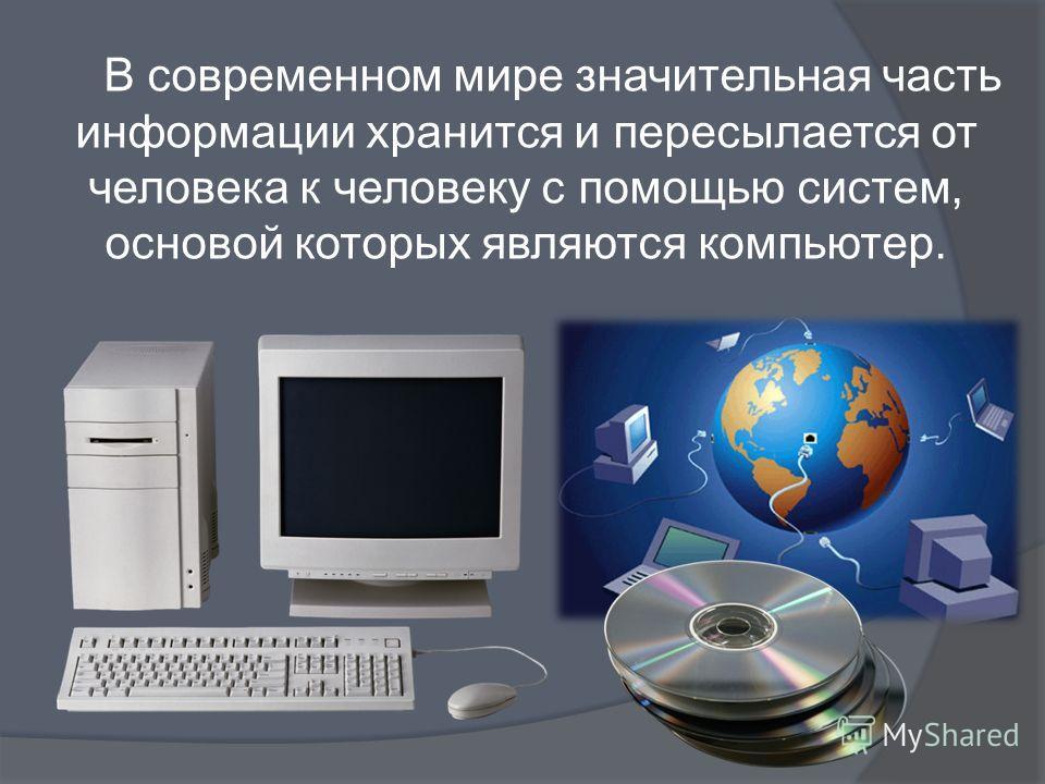 В современном мире значительная часть информации хранится и пересылается от человека к человеку с помощью систем, основой которых являются компьютер.