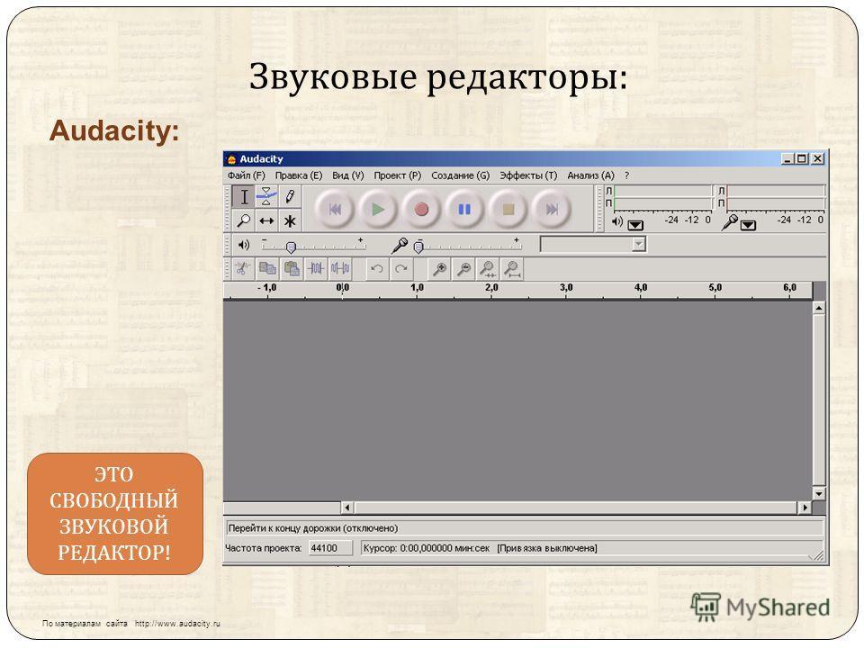 Звуковые редакторы : Audacity: ЭТО СВОБОДНЫЙ ЗВУКОВОЙ РЕДАКТОР ! По материалам сайта http://www.audacity.ru