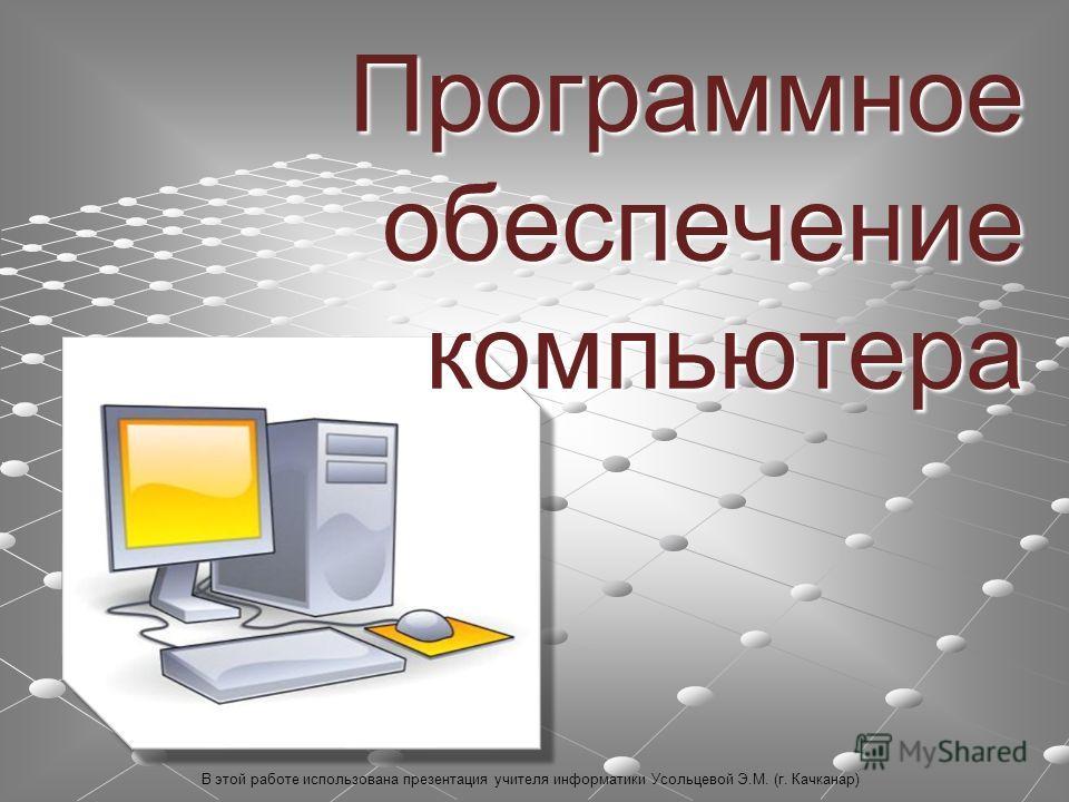 Программное обеспечение компьютера В этой работе использована презентация учителя информатики Усольцевой Э.М. (г. Качканар)