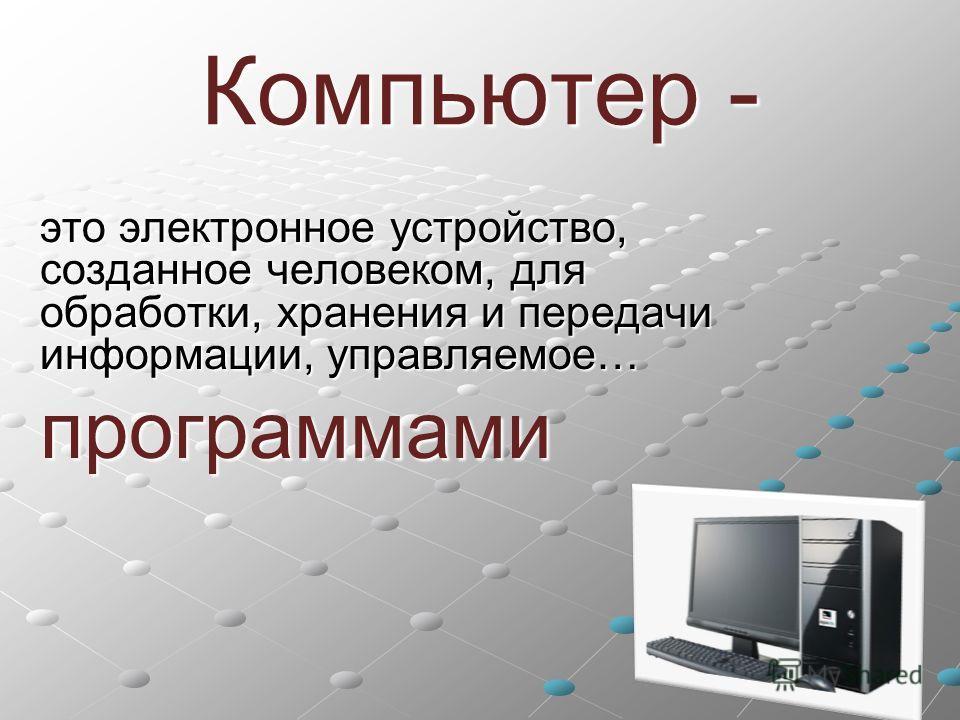 Компьютер - это электронное устройство, созданное человеком, для обработки, хранения и передачи информации, управляемое… программами