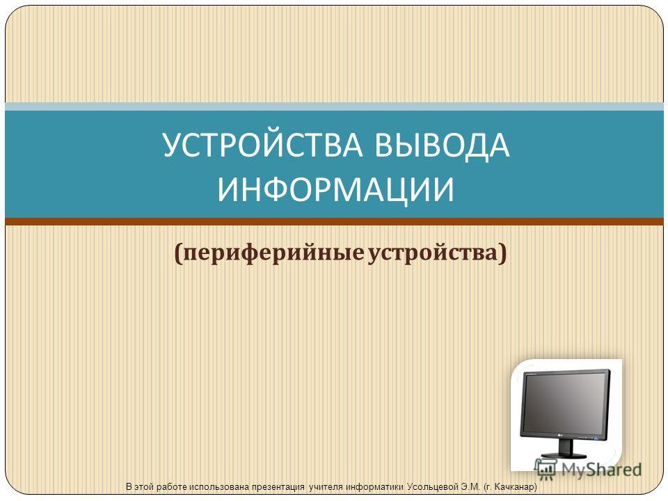 УСТРОЙСТВА ВЫВОДА ИНФОРМАЦИИ ( периферийные устройства ) В этой работе использована презентация учителя информатики Усольцевой Э.М. (г. Качканар)