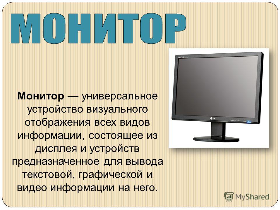 Монитор универсальное устройство визуального отображения всех видов информации, состоящее из дисплея и устройств предназначенное для вывода текстовой, графической и видео информации на него.