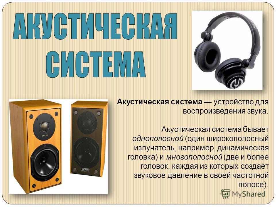 Акустическая система устройство для воспроизведения звука. Акустическая система бывает однополосной (один широкополосный излучатель, например, динамическая головка) и многополосной (две и более головок, каждая из которых создаёт звуковое давление в с