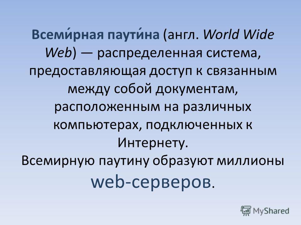 Всеми́рная паути́на (англ. World Wide Web) распределенная система, предоставляющая доступ к связанным между собой документам, расположенным на различных компьютерах, подключенных к Интернету. Всемирную паутину образуют миллионы web-серверов.