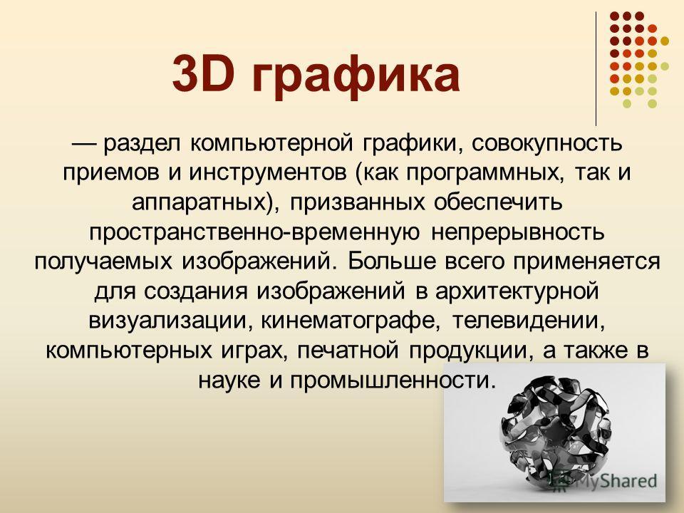 3D графика раздел компьютерной графики, совокупность приемов и инструментов (как программных, так и аппаратных), призванных обеспечить пространственно-временную непрерывность получаемых изображений. Больше всего применяется для создания изображений в