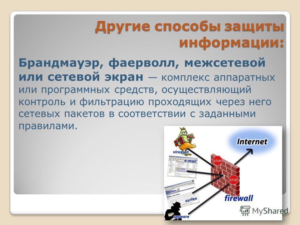 Брандмауэр, фаерволл, межсетевой или сетевой экран комплекс аппаратных или программных средств, осуществляющий контроль и фильтрацию проходящих через него сетевых пакетов в соответствии с заданными правилами. Другие способы защиты информации: