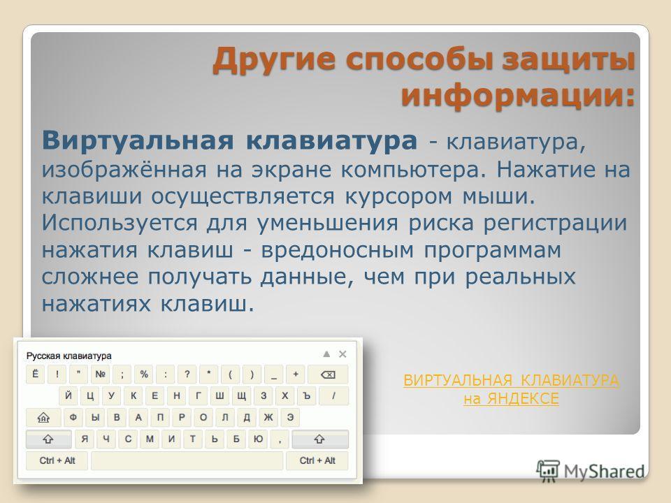 Виртуальная клавиатура - клавиатура, изображённая на экране компьютера. Нажатие на клавиши осуществляется курсором мыши. Используется для уменьшения риска регистрации нажатия клавиш - вредоносным программам сложнее получать данные, чем при реальных н