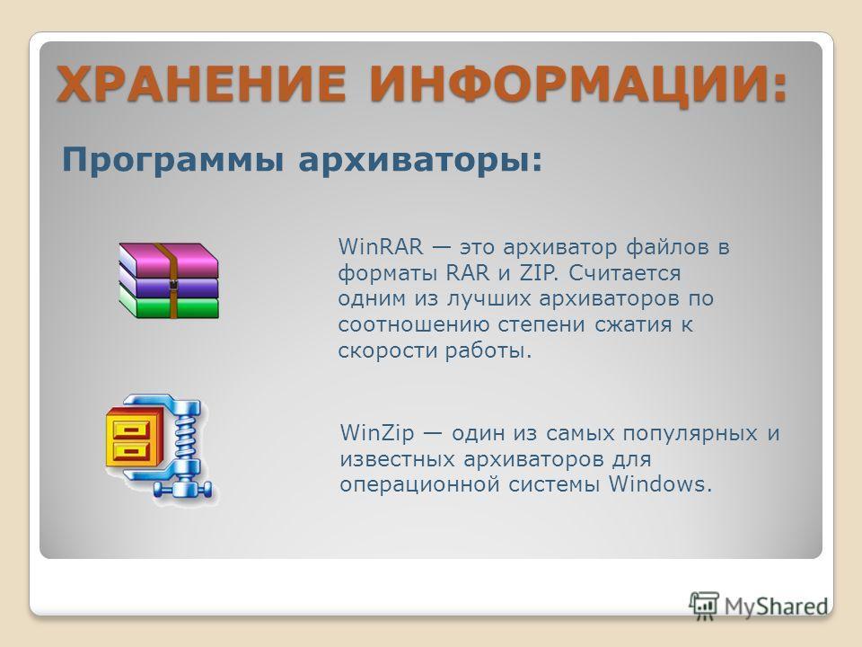 ХРАНЕНИЕ ИНФОРМАЦИИ: Программы архиваторы: WinRAR это архиватор файлов в форматы RAR и ZIP. Считается одним из лучших архиваторов по соотношению степени сжатия к скорости работы. WinZip один из самых популярных и известных архиваторов для операционно