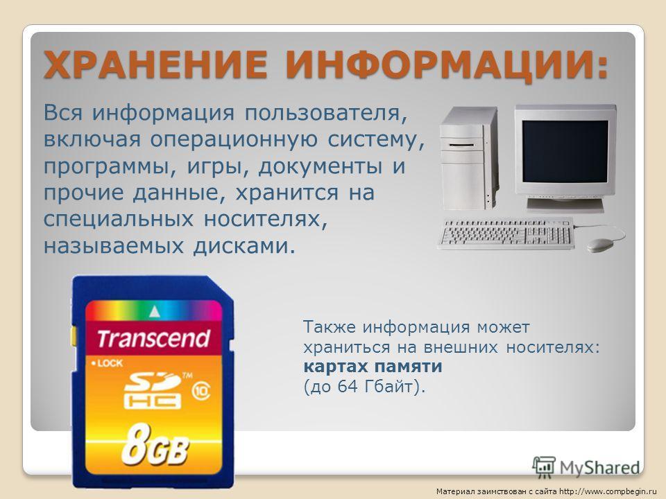 ХРАНЕНИЕ ИНФОРМАЦИИ: Вся информация пользователя, включая операционную систему, программы, игры, документы и прочие данные, хранится на специальных носителях, называемых дисками. Также информация может храниться на внешних носителях: картах памяти (д