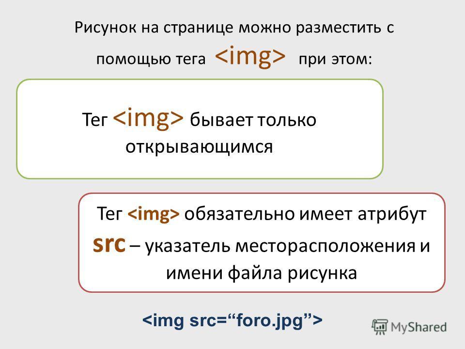 Рисунок на странице можно разместить с помощью тега при этом: Тег бывает только открывающимся Тег обязательно имеет атрибут src – указатель месторасположения и имени файла рисунка