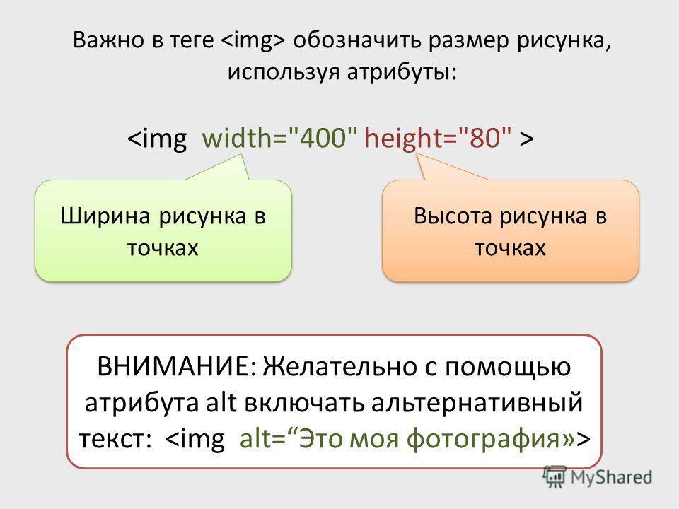 Важно в теге обозначить размер рисунка, используя атрибуты: ВНИМАНИЕ: Желательно с помощью атрибута alt включать альтернативный текст: Ширина рисунка в точках Высота рисунка в точках