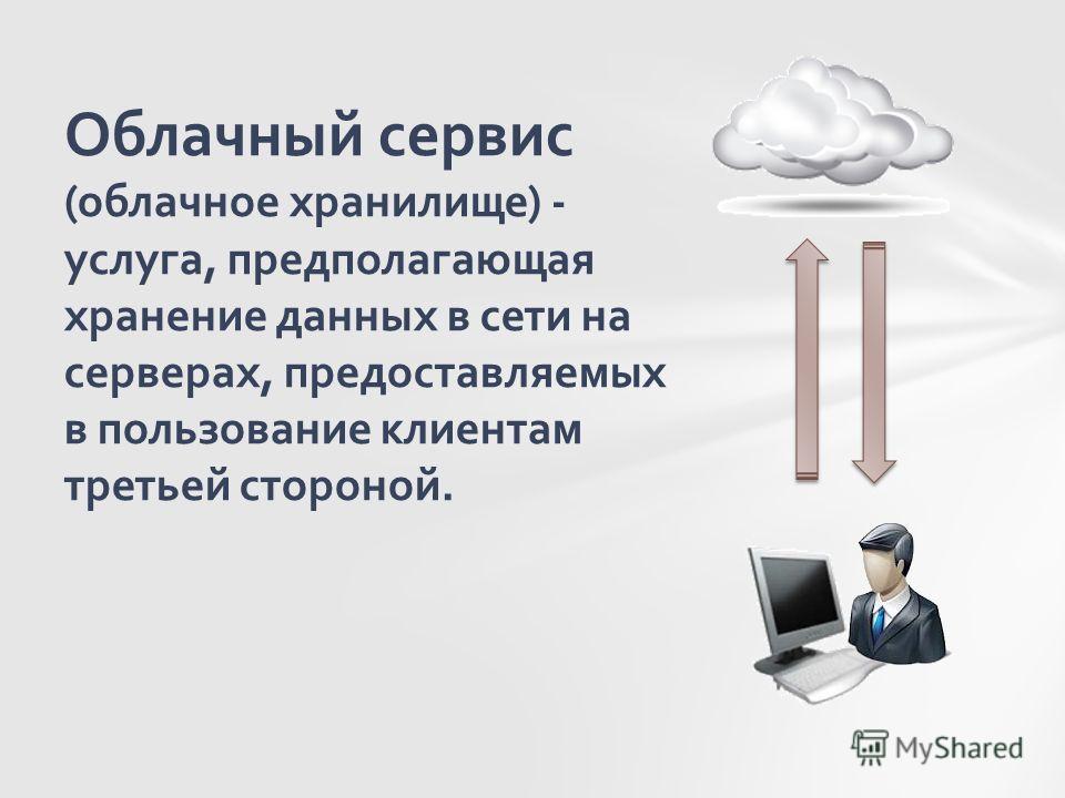 Облачный сервис (облачное хранилище) - услуга, предполагающая хранение данных в сети на серверах, предоставляемых в пользование клиентам третьей стороной.