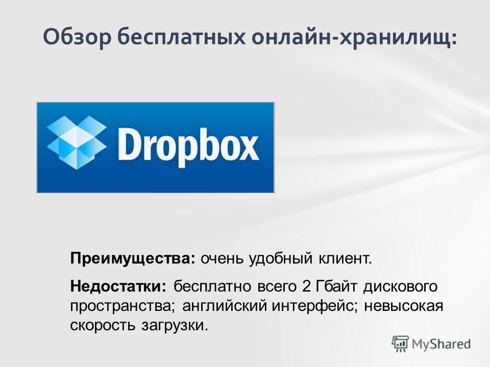 Обзор бесплатных онлайн-хранилищ: Преимущества: очень удобный клиент. Недостатки: бесплатно всего 2 Гбайт дискового пространства; английский интерфейс; невысокая скорость загрузки.