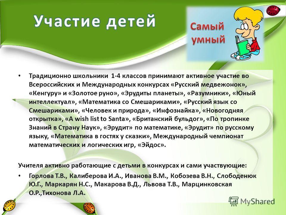 Традиционно школьники 1-4 классов принимают активное участие во Всероссийских и Международных конкурсах «Русский медвежонок», «Кенгуру» и «Золотое руно», «Эрудиты планеты», «Разумники», «Юный интеллектуал», «Математика со Смешариками», «Русский язык